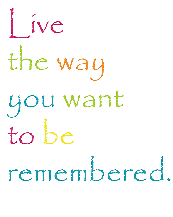 live the way you want to be remembered