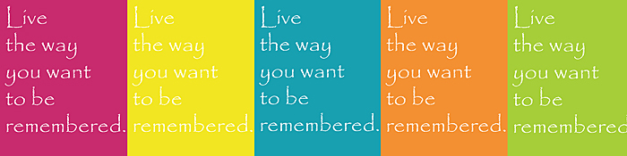 live the way you want to be remembered quote